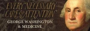 Every Necessary Care and Attention: George Washington and Medicine @ Hudson Valley Community College | Troy | New York | United States